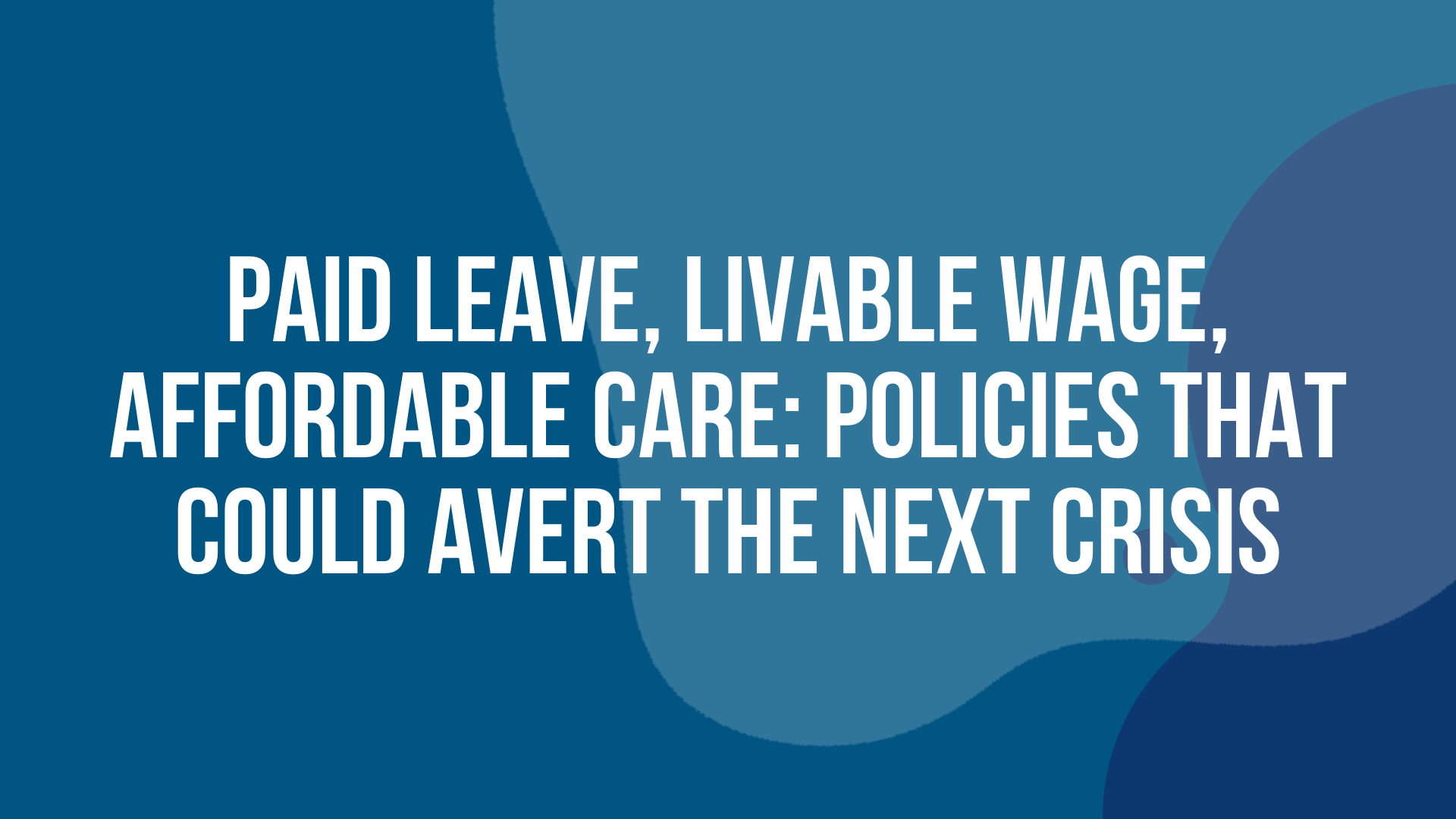 Paid Leave, Livable Wage, Affordable Care: Policies that Could Avert the Next Crisis